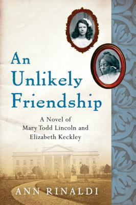 An unlikely friendship a novel of Mary Todd Lincoln and Elizabeth Keckley